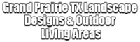 Grand Prairie TX Landscape Designs & Outdoor Living Areas
